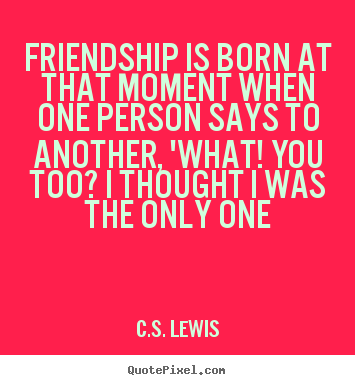C.S. Lewis Picture Sayings   Friendship Is Born At That Moment When One..