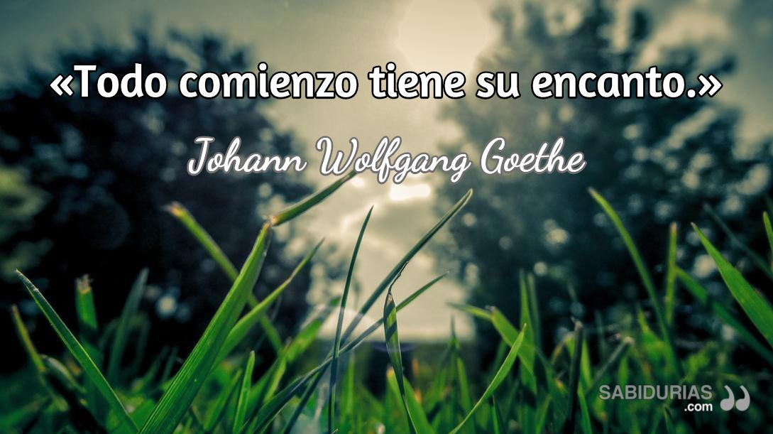 """Todo comienzo tiene su encanto."" (Johann Wolfgang Goethe)"
