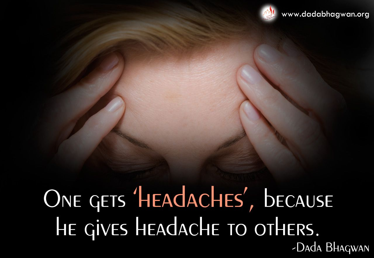 One gets headaches because he gives #headache to others.  To know more visit at: https://goo.gl/fUeuc3