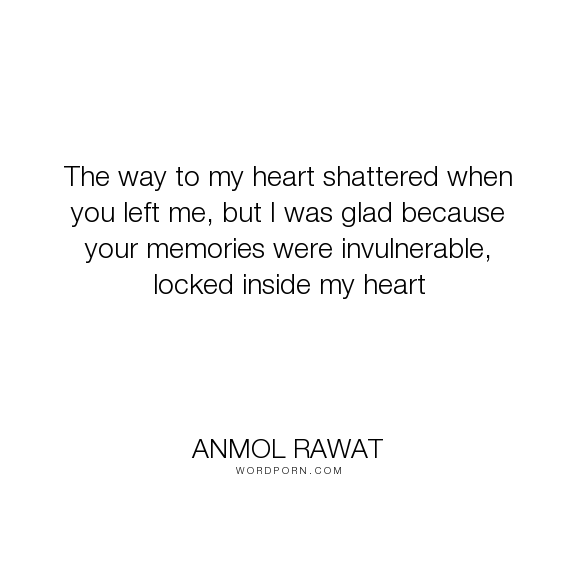 "Anmol Rawat - ""The way to my heart shattered when you left me, but I was glad because your memories..."". love-quotes, love-hurts, romantic-quotes"