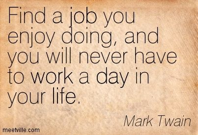 Mark Twain Find A Job You Enjoy Doing And You Will Never Have To Work A Day In Your Life Job Quotes Find A Job Mark Twain
