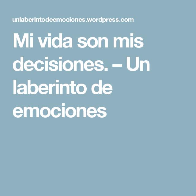 Mi vida son mis decisiones. – Un laberinto de emociones