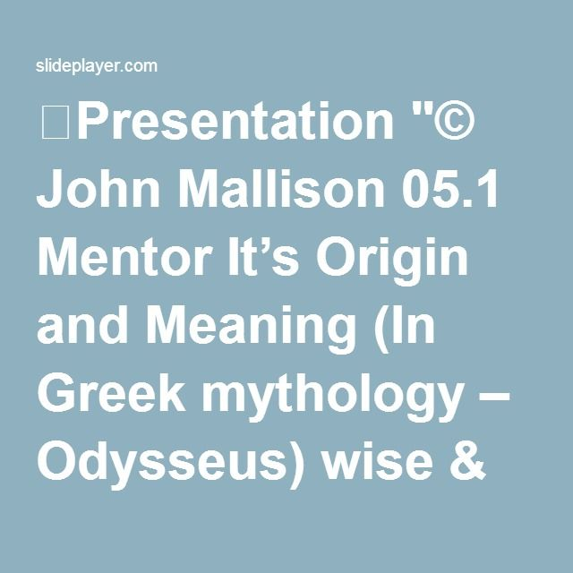 "⚡Presentation ""© John Mallison 05.1 Mentor It's Origin and Meaning (In Greek mythology – Odysseus) wise & trusted companion & friend UlyssesThe name of the wise & trusted."""
