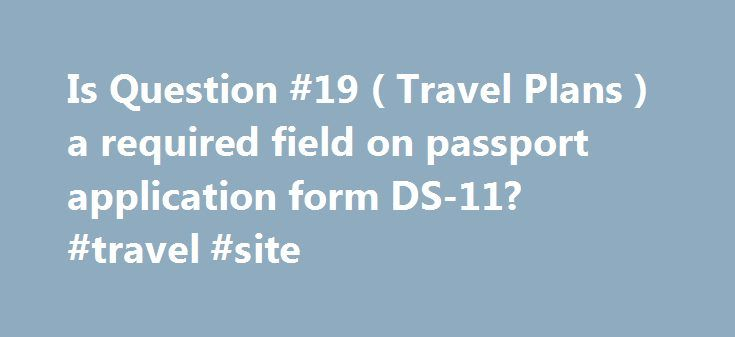 Is Question   Travel Plans  A Required Field On Passport
