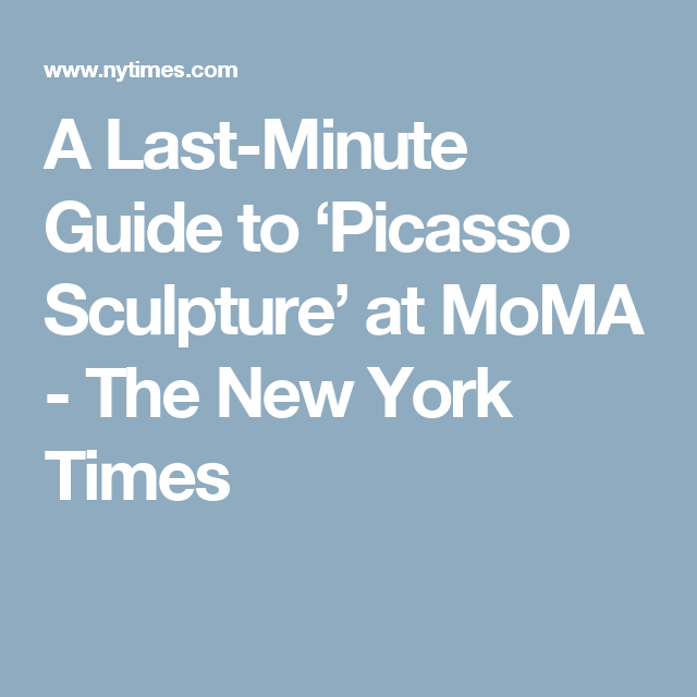 A Last-Minute Guide to 'Picasso Sculpture' at MoMA - The New York Times