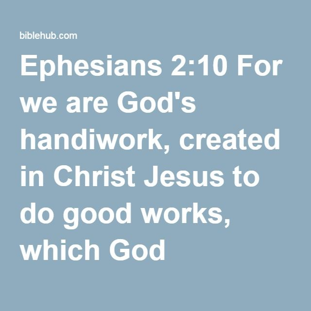 Ephesians 2:10 For we are God's handiwork, created in Christ Jesus to do good works, which God prepared in advance for us to do.