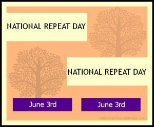 NATIONAL REPEAT DAY - June 3