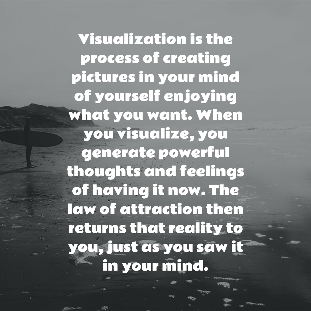 Visualization is the process of creating pictures in your mind of yourself enjoying what you want. When you visualize, you generate powerful thoughts and feelings of having it now. The law of attraction then returns that reality to you, just as you saw it in your mind. #LOA #lawofattraction #thoughts