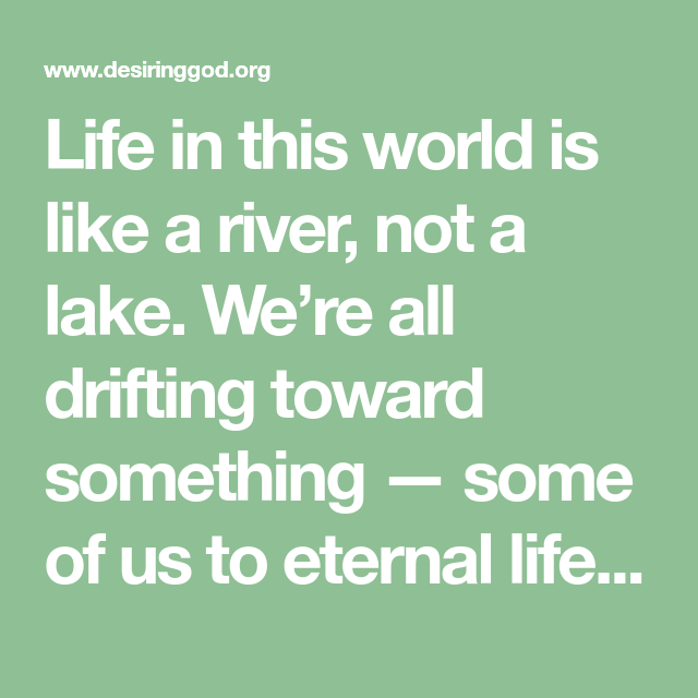 Life In This World Is Like A River Not A Lake We Re All Drifting Toward Something Some Of Us To Eternal Life Others Eternal Des Drifting Life Eternal Life