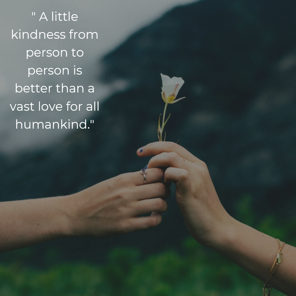 """"""" A little kindness from person to person is better than a"""