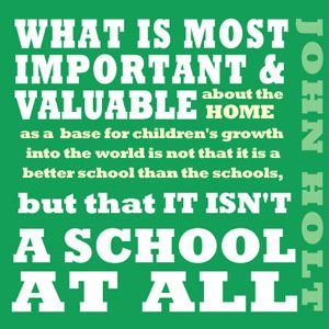 What is most important and valuable about the home as a basis for children's growth into the world is not that it is a better school than the schools, but that it isn't a school at all.