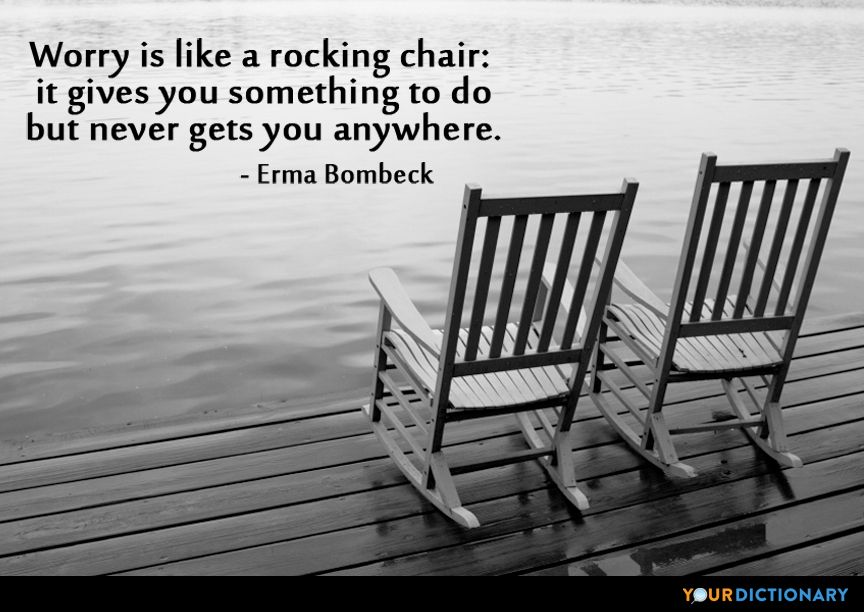 Worry Is Like A Rocking Chair It Gives You Something To Do But It Never Gets You Anywhere Erma Bombeck Quotes Chair Quotes Worry Quotes