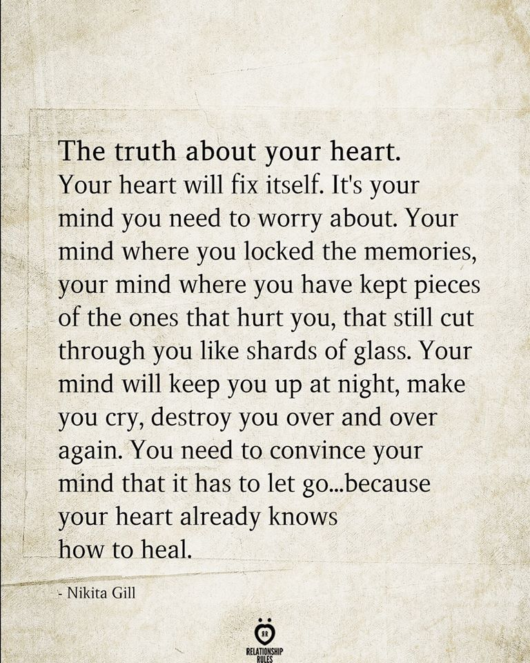 The truth about your heart. Your heart will fix itself. It's your mind you need to worry about. Your mind where you locked the memories, your mind where you have kept pieces of the ones that hurt you, that still cut through you like shards of glass. Your mind will keep you up at night, make you cry, destroy you over and over again. You need to convince your mind that it has to let go...because your heart already knows how to heal.  - Nikita Gill