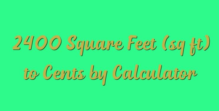 2400 Square Feet Sq Ft To Cents By Calculator