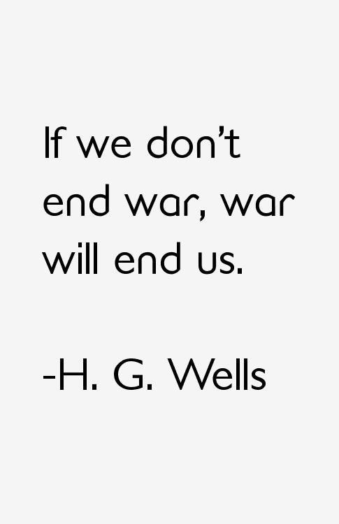 If We Don T End War War Will End Us H G Wells Quotes War Quotes War And Peace Quotes Hg Wells Quotes