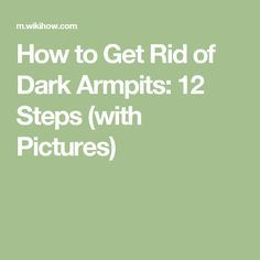 How to Get Rid of Dark Armpits: 12 Steps (with Pictures)