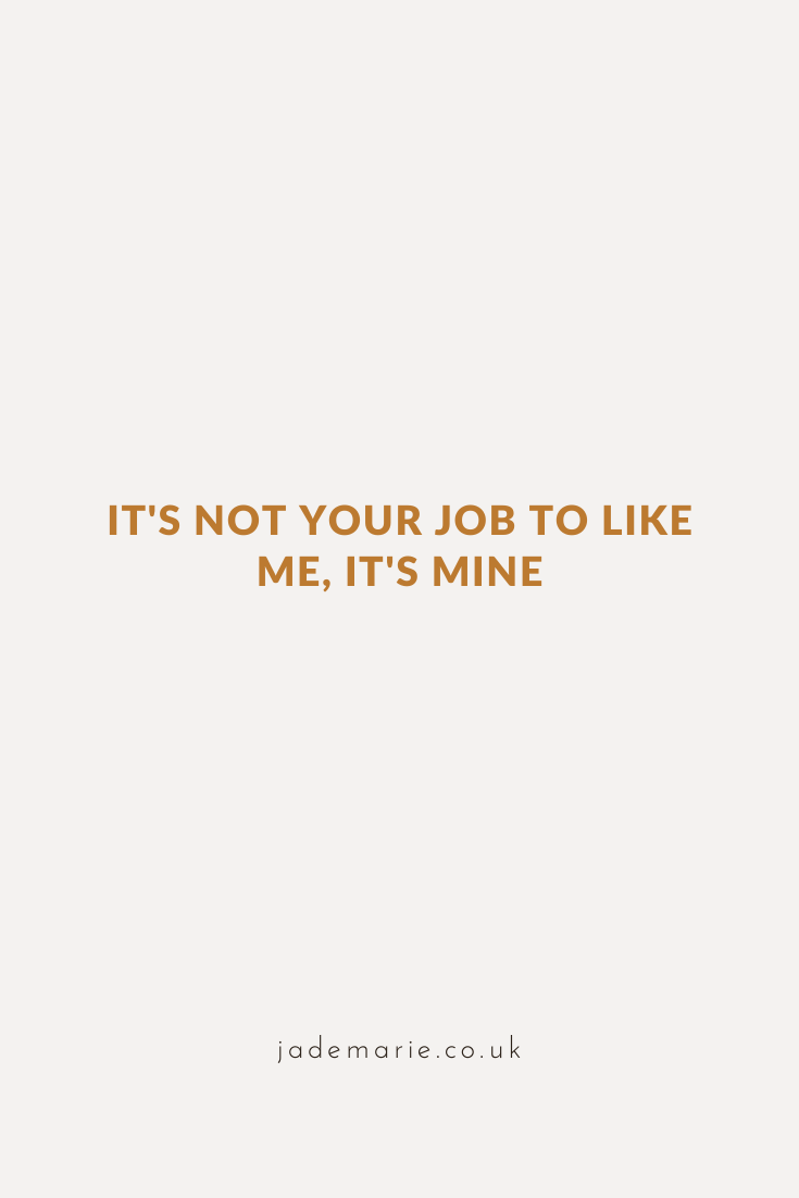 It's Not Your Job to Like Me, It's Mine - business inspiration quotes