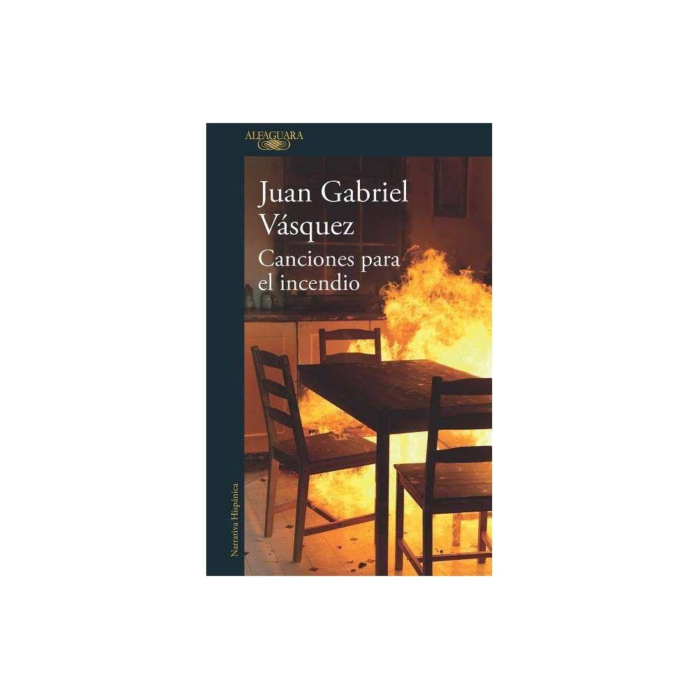 Canciones Para El Incendio Songs For The Fire By Juan Gabriel Vasquez Paperback Latin American Literature Juan Gabriel Vasquez American Literature