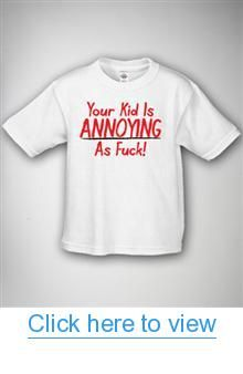 'Your Kid Is Annoying As Fuck' Toddler Tee #Kid #Annoying #Fuck #Toddler #Tee