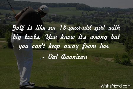 Golf Quotes Cool Val Doonican Quote Golf Is Like An 18Yearold Girl With Big Boobs