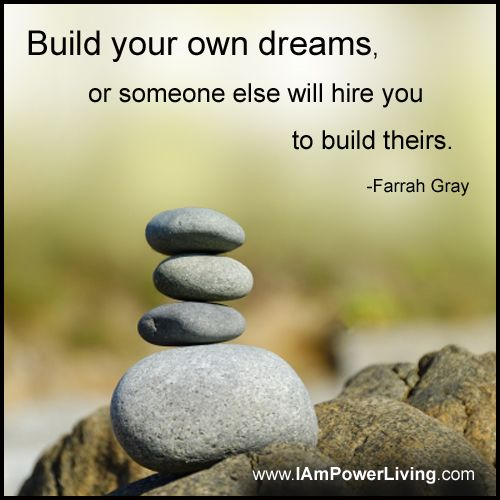 """""""Build your own dreams, or someone else will hire you to build theirs."""" -Farrah Gray"""