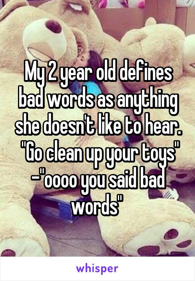 My 2 Year Old Defines Bad Words As Anything She Doesn T Like To Hear Go Clean Up Your Toys Oooo You Said Bad Words Really Funny Memes Really Funny Funny