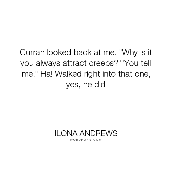 """Ilona Andrews - """"Curran looked back at me. """"Why is it you always attract creeps?""""""""You tell me."""" Ha!..."""". humor"""