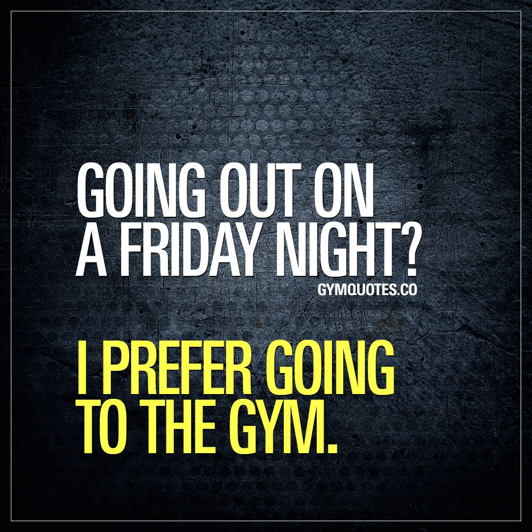 Going Out On A Friday Night I Prefer Going To The Gym Friday