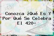 http://tecnoautos.com/wp-content/uploads/imagenes/tendencias/thumbs/conozca-que-es-y-por-que-se-celebra-el-420.jpg 420. Conozca ¿Qué es y por qué se celebra el 420?, Enlaces, Imágenes, Videos y Tweets - http://tecnoautos.com/actualidad/420-conozca-que-es-y-por-que-se-celebra-el-420/