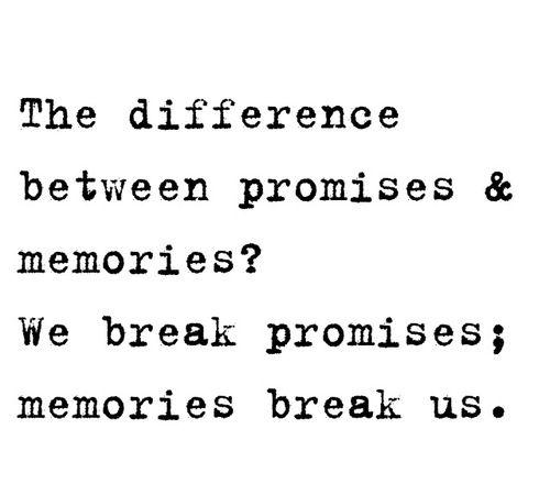 The Difference Between Promises U0026 Memories? We Break Promises; Memories  Break Us