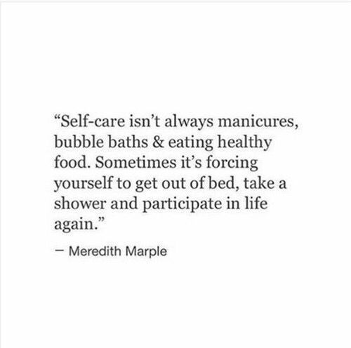 Self-care isn't always manicures, bubble baths, and eating healthy food. Sometimes, it's forcing yourself to get out of bed, take a shower, and participate in life again. Quote by Meredith Marple.