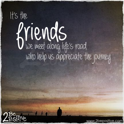 It S The Friends We Meet Along Life S Road Who Help Us