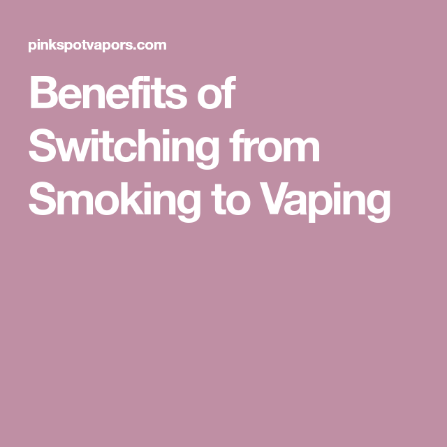 Benefits of Switching from Smoking to Vaping