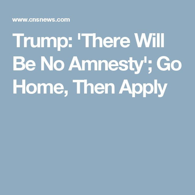 Trump: 'There Will Be No Amnesty'; Go Home, Then Apply