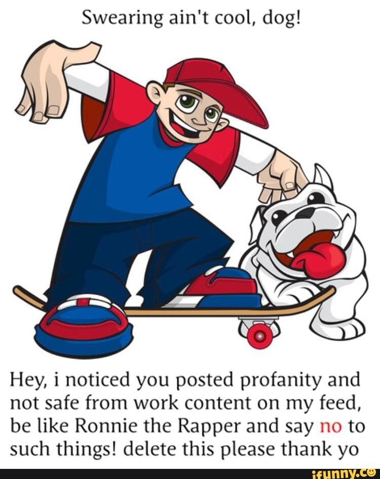 Swearing Ain T Cool Dog Hey I Noticed You Posted Profanity And Not Safe From Work Content On My Feed Be Like Ronnie The Rapper And Say No To Such Things De