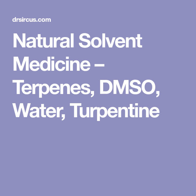 Natural Solvent Medicine – Terpenes, DMSO, Water, Turpentine