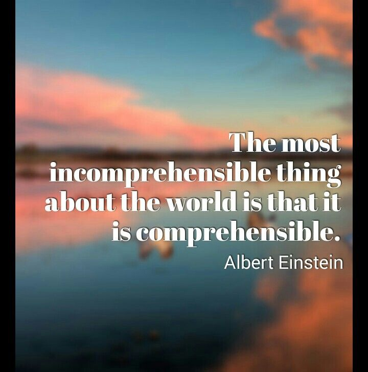 The most incomprehensible things about the world is that it is comprehensible. ~ Albert Einstein