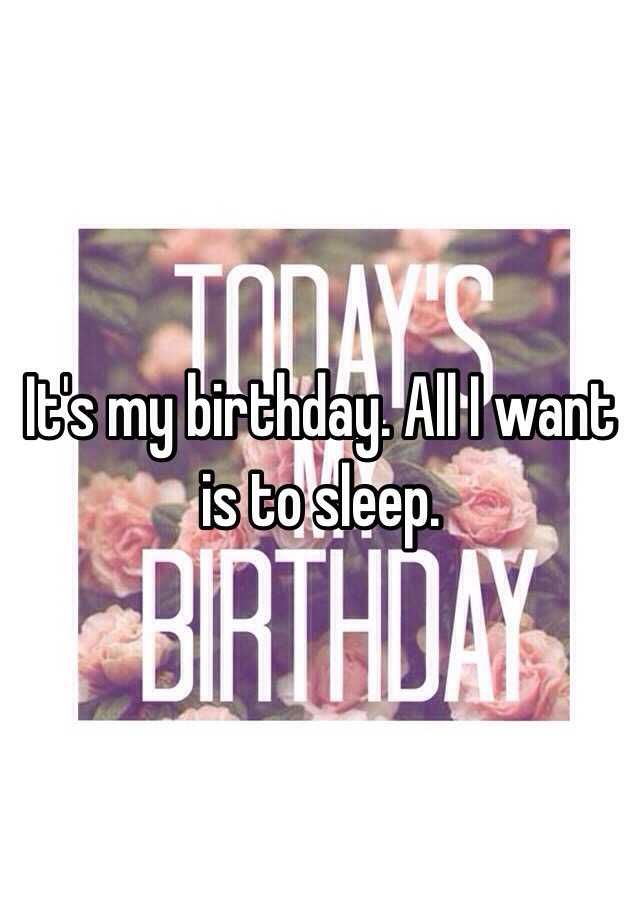 It S My Birthday All I Want Is To Sleep Its My Birthday All I Want Things I Want