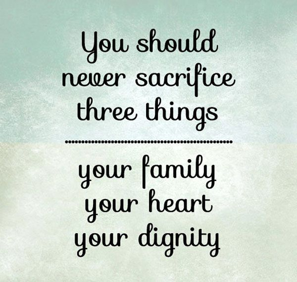 You Should Never Sacrifice Three Things: Your Family, Your Heart, Your  Dignity.