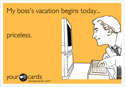 Funny Workplace Ecard: My boss's vacation begins today ...