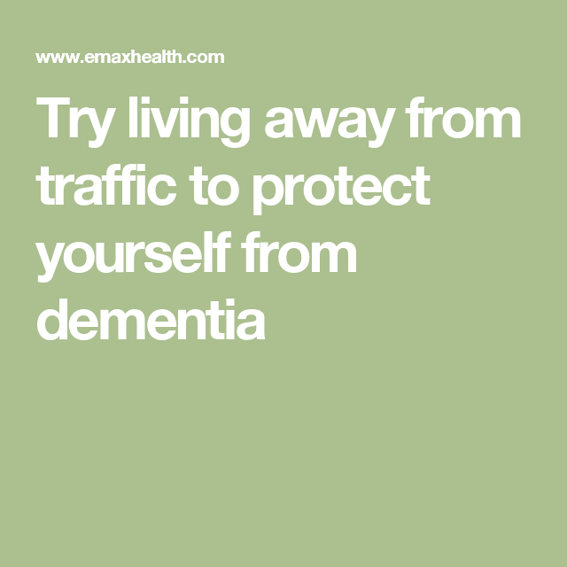 Try living away from traffic to protect yourself from dementia