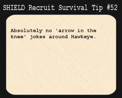 S.H.I.E.L.D. Recruit Survival Tip #52:Absolutely no 'arrow in the knee' jokes around Hawkeye.