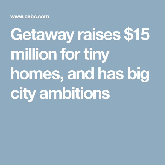 Getaway raises $15 million for tiny homes, and has big city ambitions