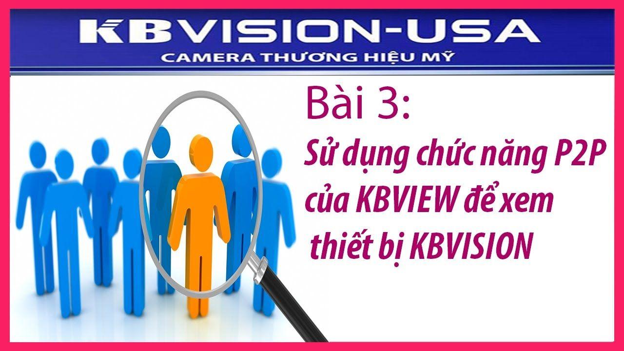 Bài 3: Sử dụng chức năng P2P của KBVIEW để xem thiết bị KBVISION