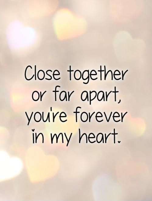 Close Together Or Far Apart You Re Forever In My Heart Picture Quotes My Heart Quotes Thinking Of You Quotes Be Yourself Quotes