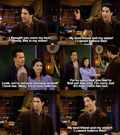"My best friend and my sister!! I cannot believe this!!"" -Ross 