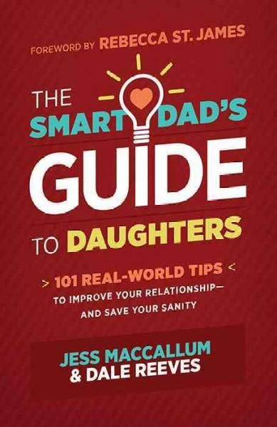 The Smart Dad's Guide to Daughters: 101 Real-World Tips to Improve Your Relationship - and Save Your Sanity