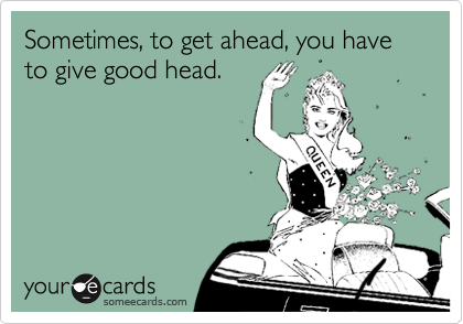Sometimes, to get ahead, you have to give good head. | Funny ass