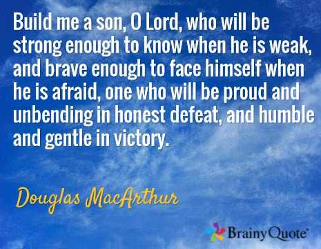 Build me a son, O Lord, who will be strong enough to know when he is weak, and brave enough to face himself when he is afraid, one who will be proud and unbending in honest defeat, and humble and gentle in victory. / Douglas MacArthur