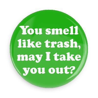 You Smell Like Trash May I Take You Out Button Pick Up Lines Funny Bad Pick Up Lines Pick Up Lines